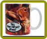 "Mug 11oz ""You Want What When?"""